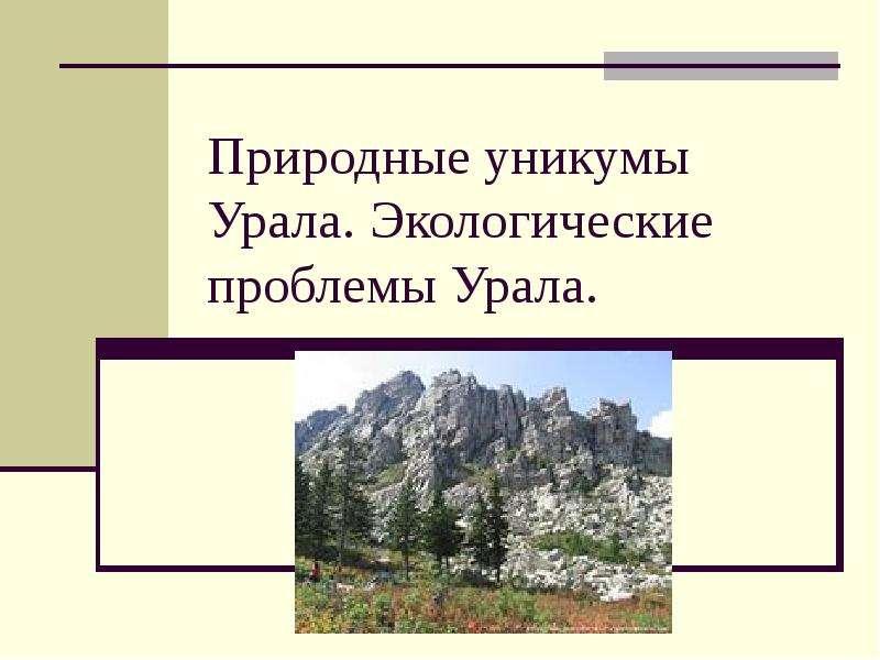 Презентация Природные уникумы Урала. Экологические проблемы Урала