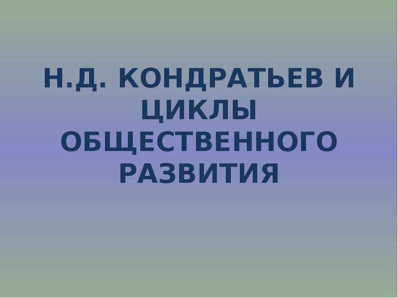 Презентация Н. Д. Кондратьев и циклы общественного развития