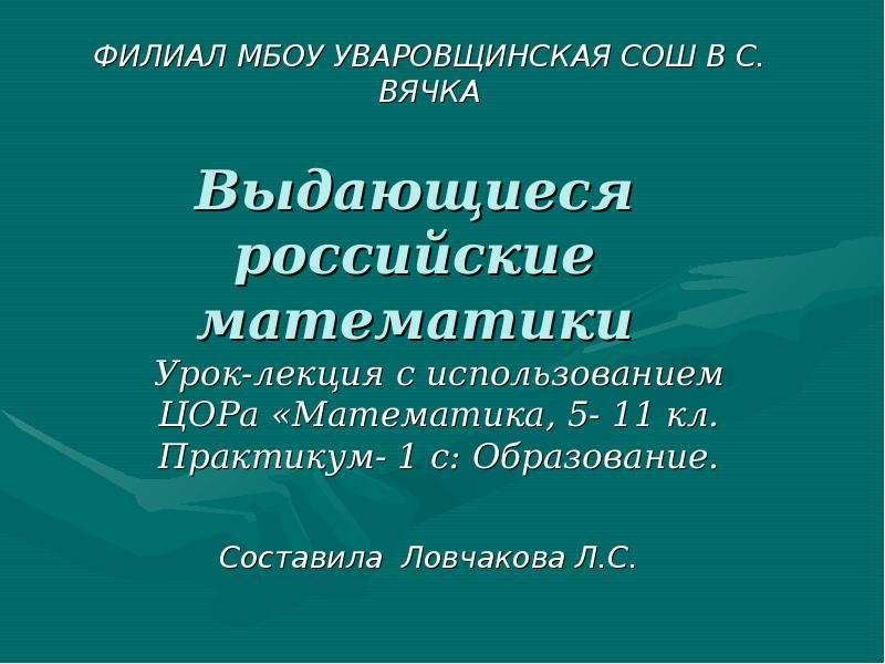 Выдающиеся российские математики. Урок-лекция, 5- 11 кл