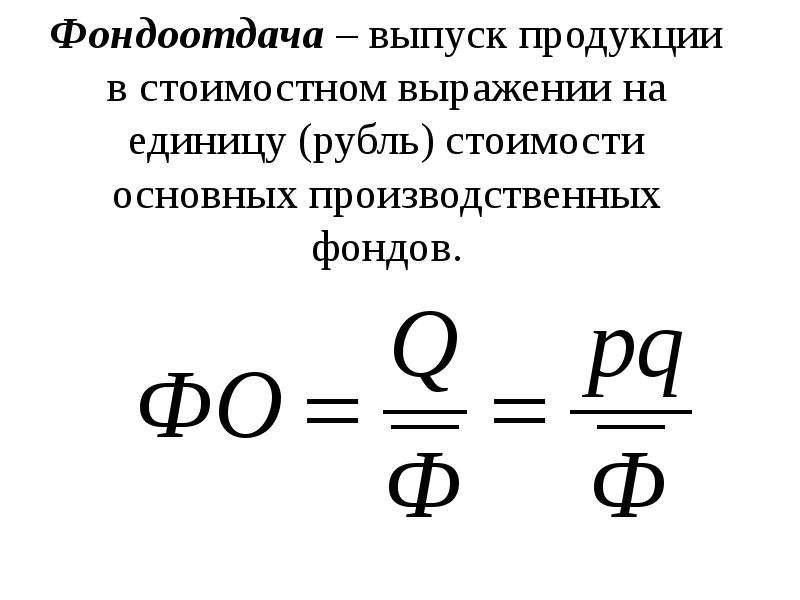 Фондоотдача – выпуск продукции в стоимостном выражении на единицу (рубль) стоимости основных произво