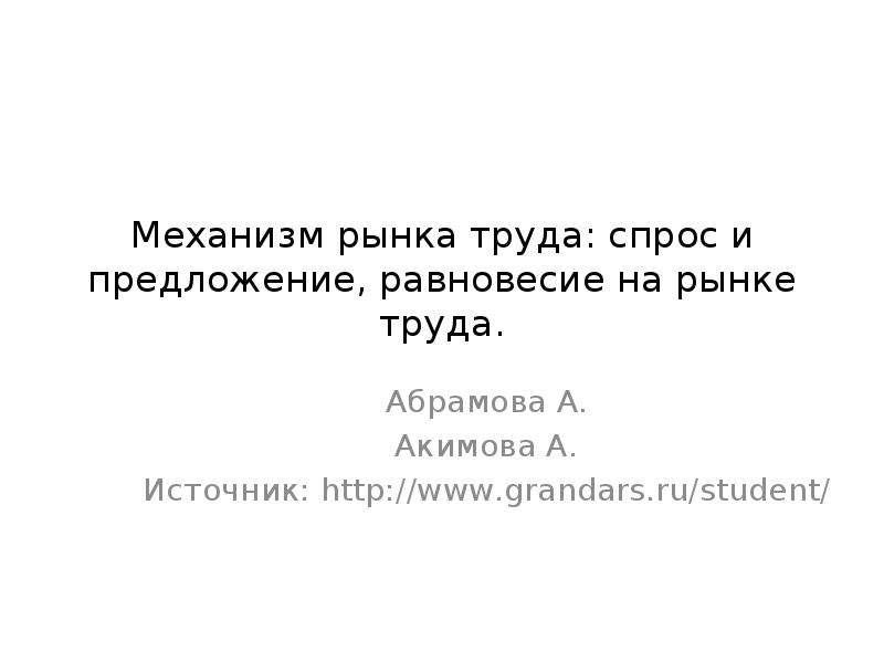 Механизм рынка труда: спрос и предложение, равновесие на рынке труда. Абрамова А. Акимова А. Источни