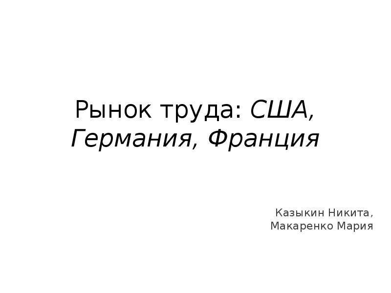 Рынок труда: США, Германия, Франция Казыкин Никита, Макаренко Мария