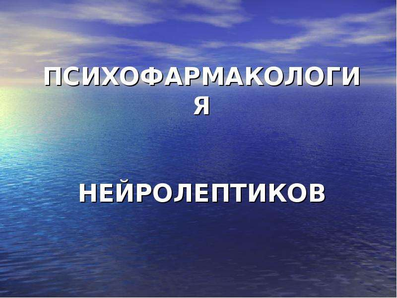 Презентация ПСИХОФАРМАКОЛОГИЯ НЕЙРОЛЕПТИКОВ