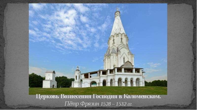 Церковь Вознесения Господня в Коломенском. Пётр Фрязин 1528 – 1532 гг.
