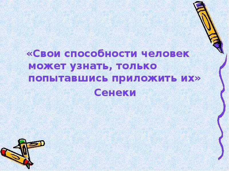 «Свои способности человек может узнать, только попытавшись приложить их» «Свои способности человек м