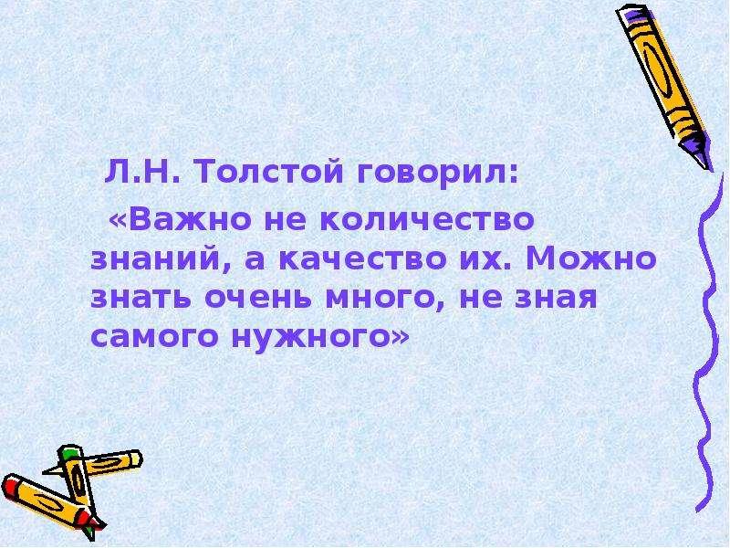 Л. Н. Толстой говорил: Л. Н. Толстой говорил: «Важно не количество знаний, а качество их. Можно знат