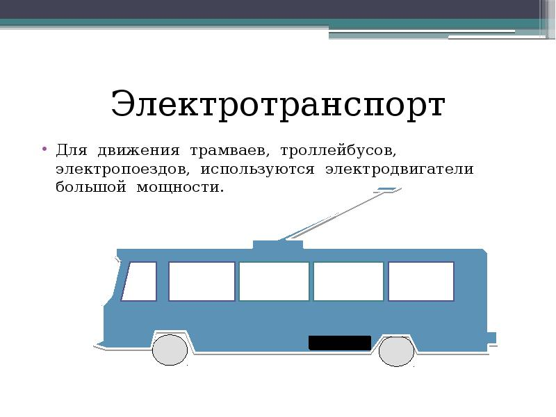 Электротранспорт Для движения трамваев, троллейбусов, электропоездов, используются электродвигатели
