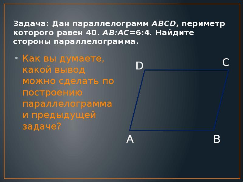 Задача: Дан параллелограмм ABCD, периметр которого равен 40. AB:AC=6:4. Найдите стороны параллелогра