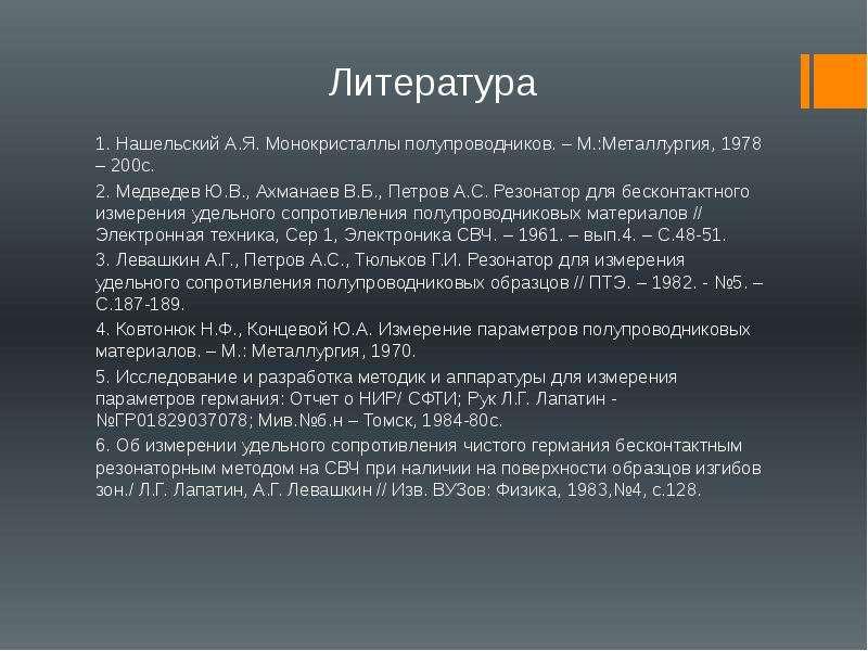 Литература 1. Нашельский А. Я. Монокристаллы полупроводников. – М. :Металлургия, 1978 – 200с. 2. Мед