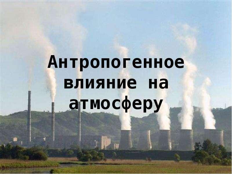 Презентация Антропогенное влияние на атмосферу