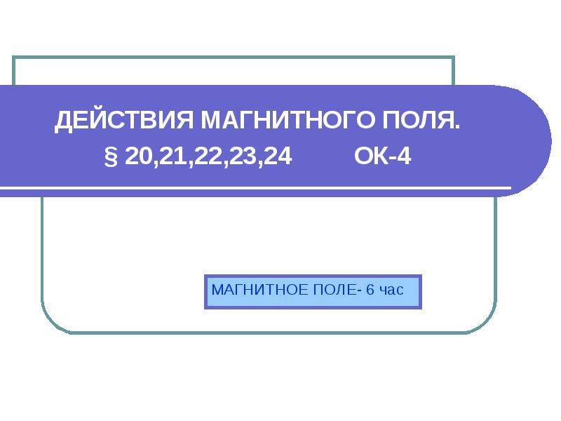 ДЕЙСТВИЯ МАГНИТНОГО ПОЛЯ. § 20,21,22,23,24 ОК-4 МАГНИТНОЕ ПОЛЕ- 6 час