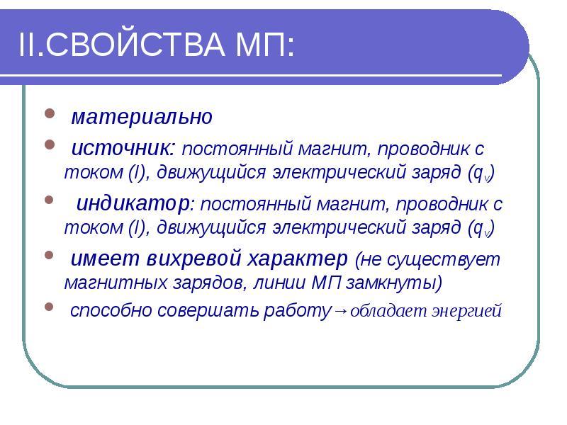 II. СВОЙСТВА МП: материально источник: постоянный магнит, проводник с током (I), движущийся электрич