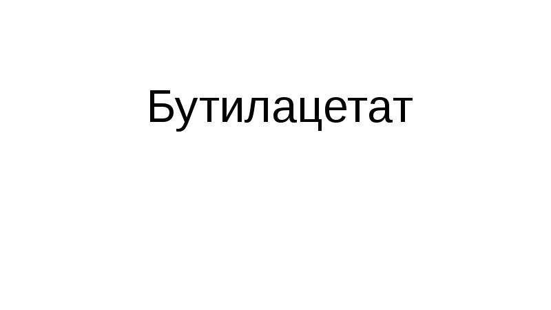 Презентация Бутилацетат. Химическая формула бутилацетата