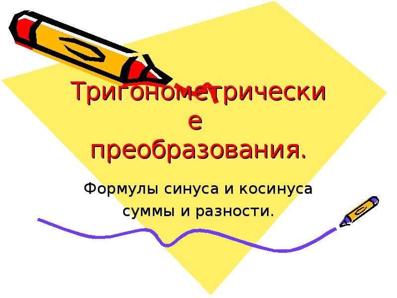 Презентация Тригонометрические преобразования. Формулы синуса и косинуса, суммы и разности