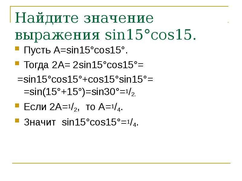 Найдите значение выражения sin15°cos15. Пусть А=sin15°cos15°. Тогда 2А= 2sin15°cos15°= =sin15°cos15°