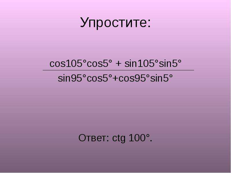 Упростите: cos105°cos5° + sin105°sin5° sin95°cos5°+cos95°sin5° Ответ: ctg 100°.