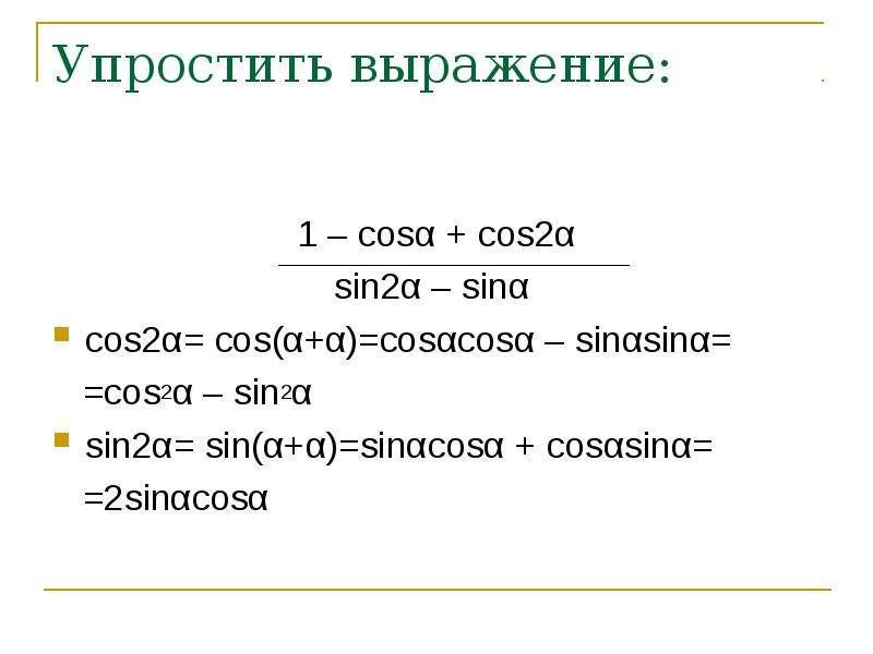 Упростить выражение: 1 – cosα + cos2α sin2α – sinα cos2α= cos(α+α)=cosαcosα – sinαsinα= =cos2α – sin