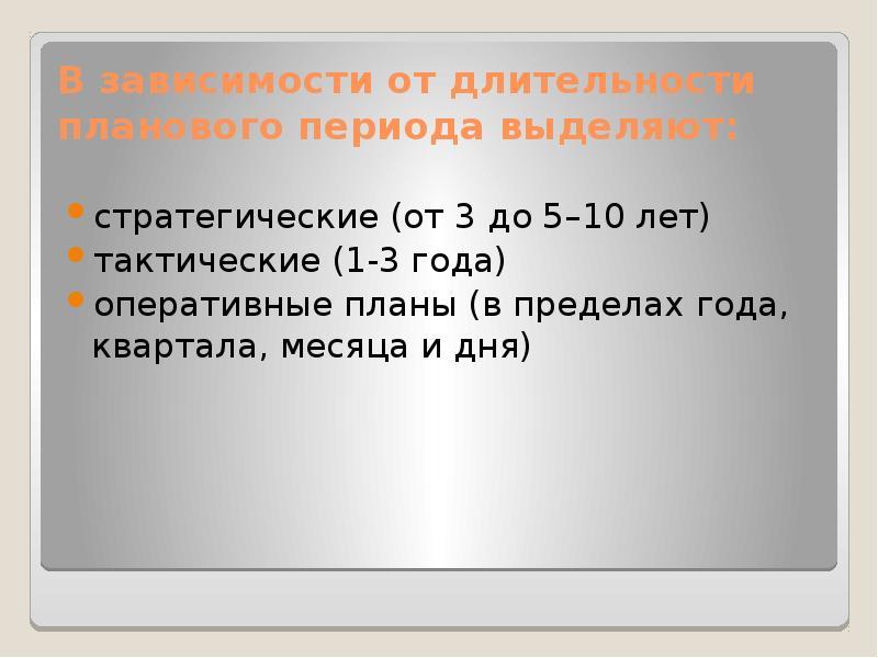 В зависимости от длительности планового периода выделяют: стратегические (от 3 до 5–10 лет) тактичес