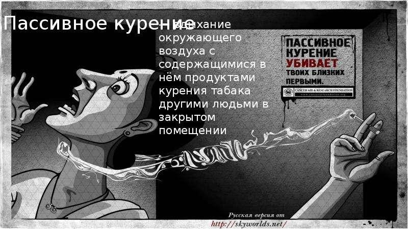 Пассивное курение — вдыхание окружающего воздуха с содержащимися в нём продуктами курения табака дру