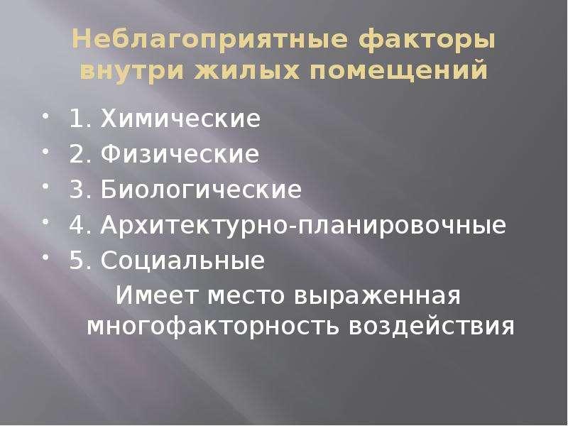 Неблагоприятные факторы внутри жилых помещений 1. Химические 2. Физические 3. Биологические 4. Архит