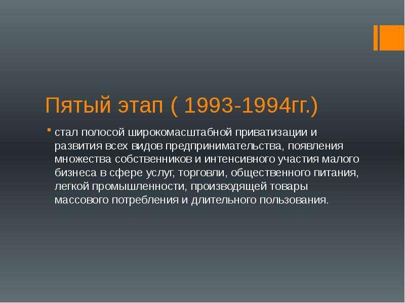 Пятый этап ( 1993-1994гг. ) стал полосой широкомасштабной приватизации и развития всех видов предпри