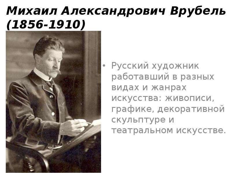Михаил Александрович Врубель (1856-1910) Русский художник работавший в разных видах и жанрах искусст