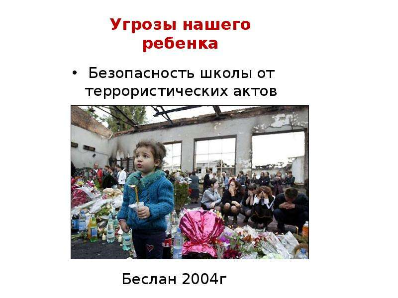 Угрозы нашего ребенка Безопасность школы от террористических актов мала Беслан 2004г