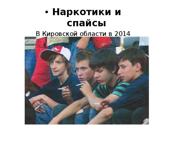 Наркотики и спайсы Наркотики и спайсы В Кировской области в 2014 году умер 15 летний подросток.
