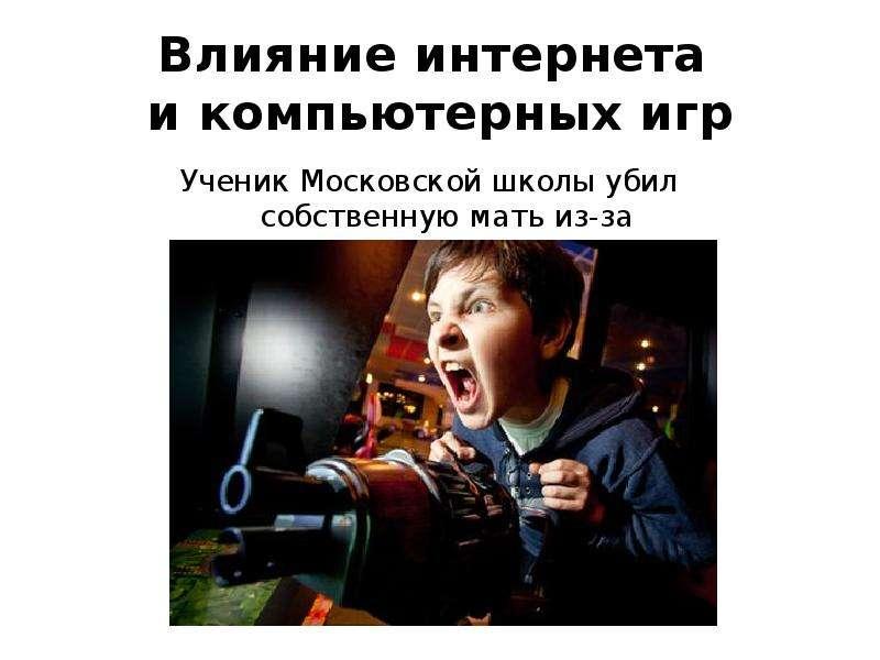 Влияние интернета и компьютерных игр Ученик Московской школы убил собственную мать из-за компьютерно
