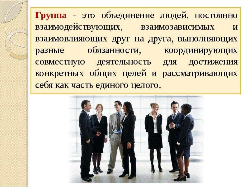 Группа - это объединение людей, постоянно взаимодействующих, взаимозависимых и взаимовлияющих друг н