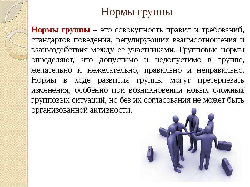 Нормы группы Нормы группы – это совокупность правил и требований, стандартов поведения, регулирующих