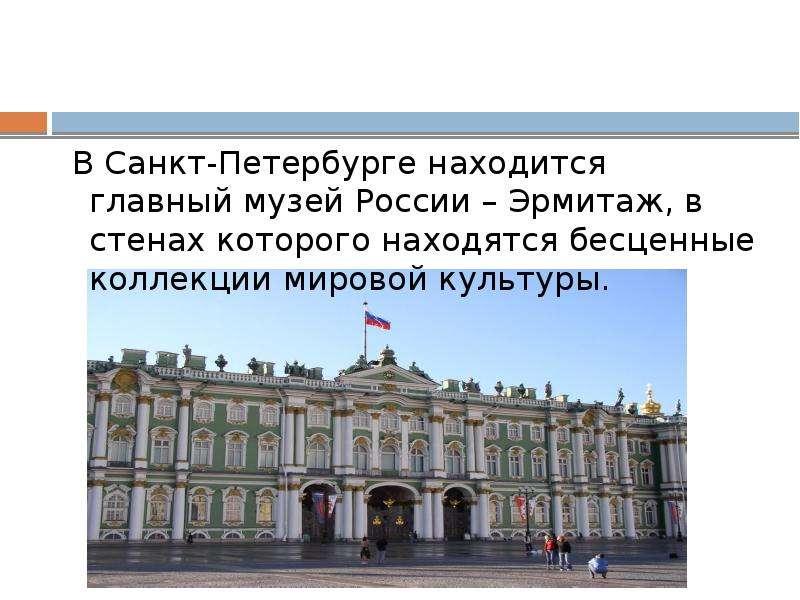 В Санкт-Петербурге находится главный музей России – Эрмитаж, в стенах которого находятся бесценные к