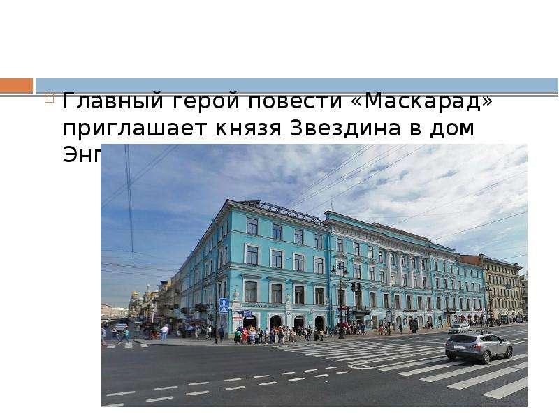 Главный герой повести «Маскарад» приглашает князя Звездина в дом Энгельгардта (Невский, 30).