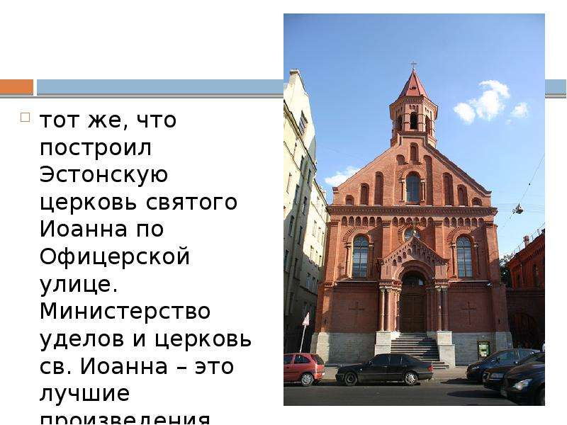 тот же, что построил Эстонскую церковь святого Иоанна по Офицерской улице. Министерство уделов и цер