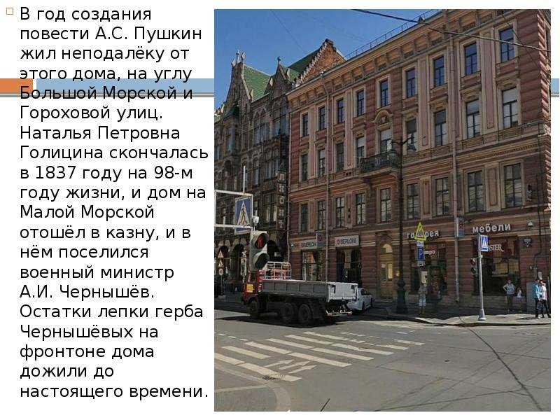 В год создания повести А. С. Пушкин жил неподалёку от этого дома, на углу Большой Морской и Горохово