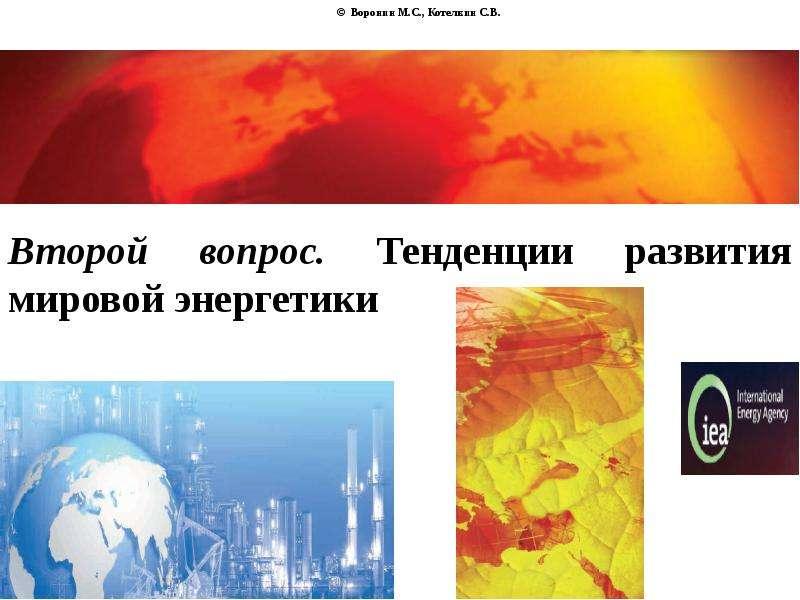 © Воронин М. С. , Котелкин С. В. Второй вопрос. Тенденции развития мировой энергетики