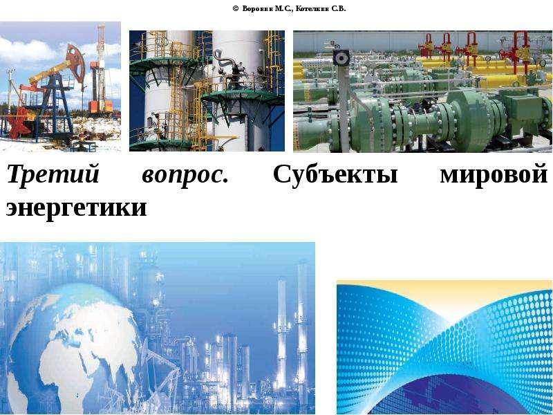 © Воронин М. С. , Котелкин С. В. Третий вопрос. Субъекты мировой энергетики