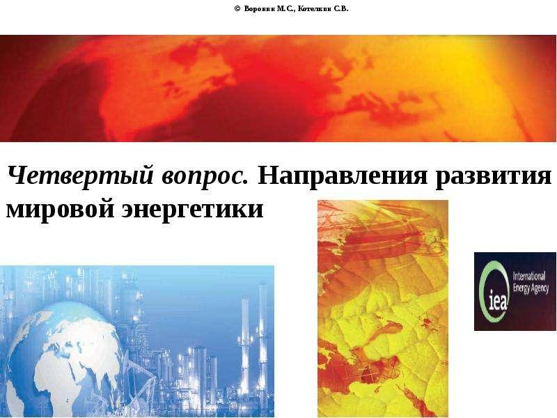 © Воронин М. С. , Котелкин С. В. Четвертый вопрос. Направления развития мировой энергетики