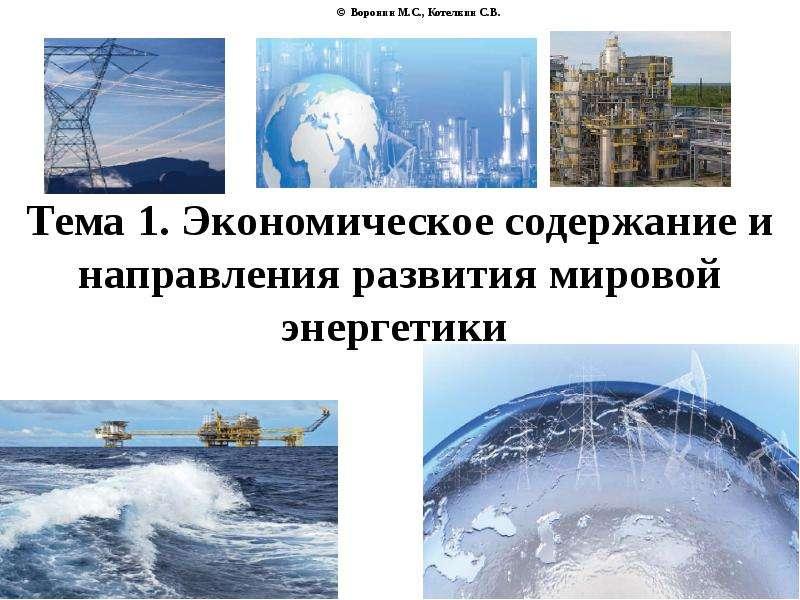 © Воронин М. С. , Котелкин С. В. Тема 1. Экономическое содержание и направления развития мировой эне