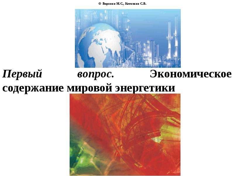 © Воронин М. С. , Котелкин С. В. Первый вопрос. Экономическое содержание мировой энергетики