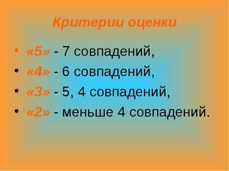 Критерии оценки «5» - 7 совпадений, «4» - 6 совпадений, «3» - 5, 4 совпадений, «2» - меньше 4 совпад