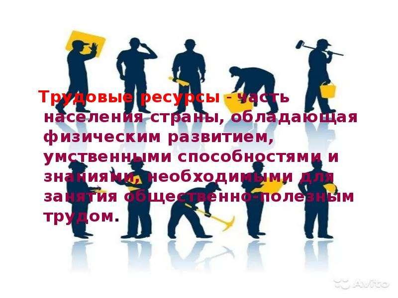 Трудовые ресурсы - часть населения страны, обладающая физическим развитием, умственными способностям