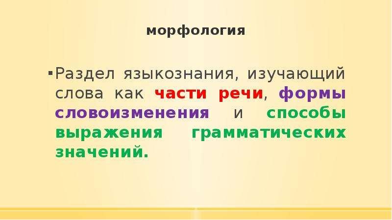 морфология Раздел языкознания, изучающий слова как части речи, формы словоизменения и способы выраже