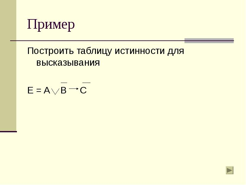 Пример Построить таблицу истинности для высказывания E = A B C