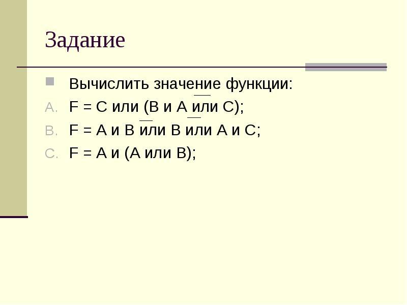 Задание Вычислить значение функции: F = С или (В и А или С); F = А и В или В или А и С; F = А и (А и