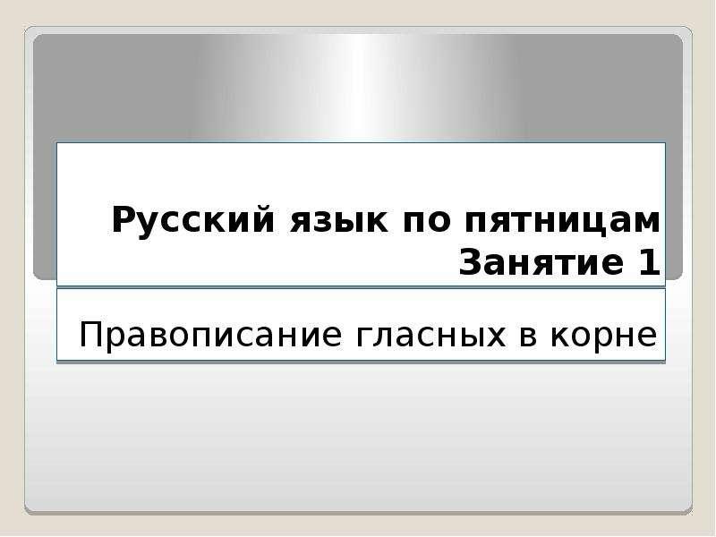 Презентация Русский язык по пятницам. Правописание гласных в корне