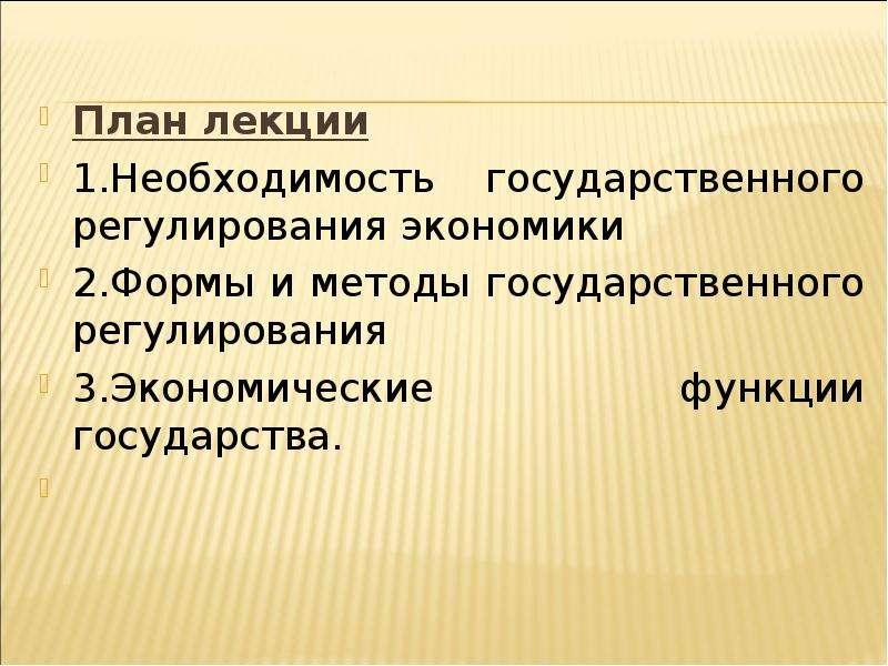План лекции План лекции 1. Необходимость государственного регулирования экономики 2. Формы и методы