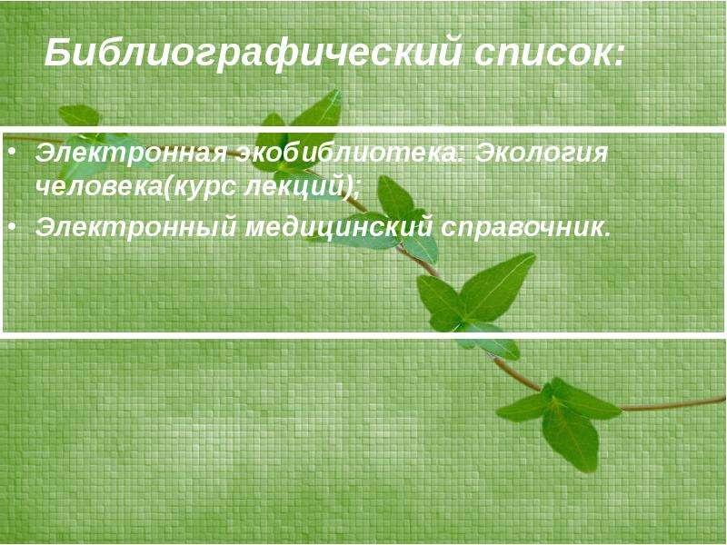 Библиографический список: Электронная экобиблиотека: Экология человека(курс лекций); Электронный мед