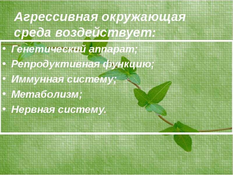 Агрессивная окружающая среда воздействует: Генетический аппарат; Репродуктивная функцию; Иммунная си
