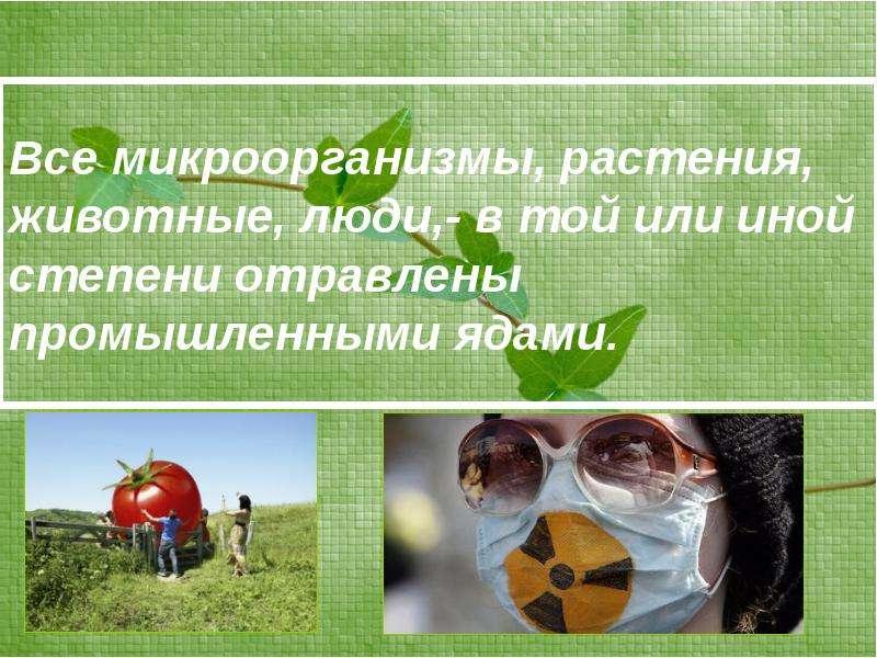 Все микроорганизмы, растения, животные, люди,- в той или иной степени отравлены промышленными ядами.